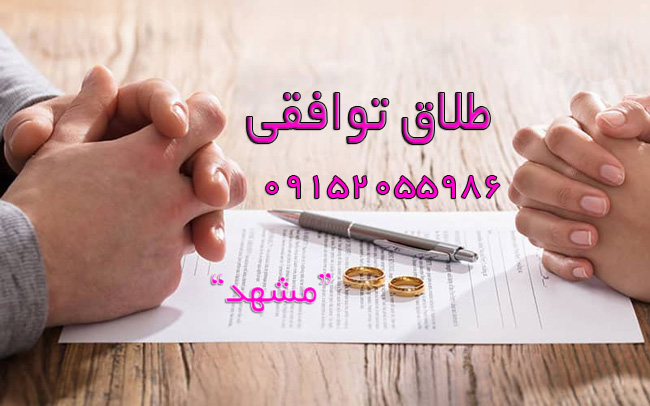 وکیل طلاق توافقی در مشهد و گلبهار و چناران